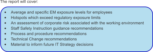 The report will cover:  •	Average and specific EM exposure levels for employees •	Hotspots which exceed regulatory exposure limits •	An assessment of corporate risk associated with the working environment •	Staff Safety Instruction guidance recommendations •	Process and procedure recommendations •	Technical Change recommendations •	Material to inform future IT Strategy decisions